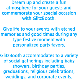 Dream up and create a fun atmosphere for your guests and commemorate your special occasion with GlitzBooth. Give life to your events with etched memories and good times during any type festive moment with personalized party favors. GlitzBooth accommodates to a variety of social gatherings including baby showers, birthday parties, graduations, religious celebrations, weddings, and corporate events.